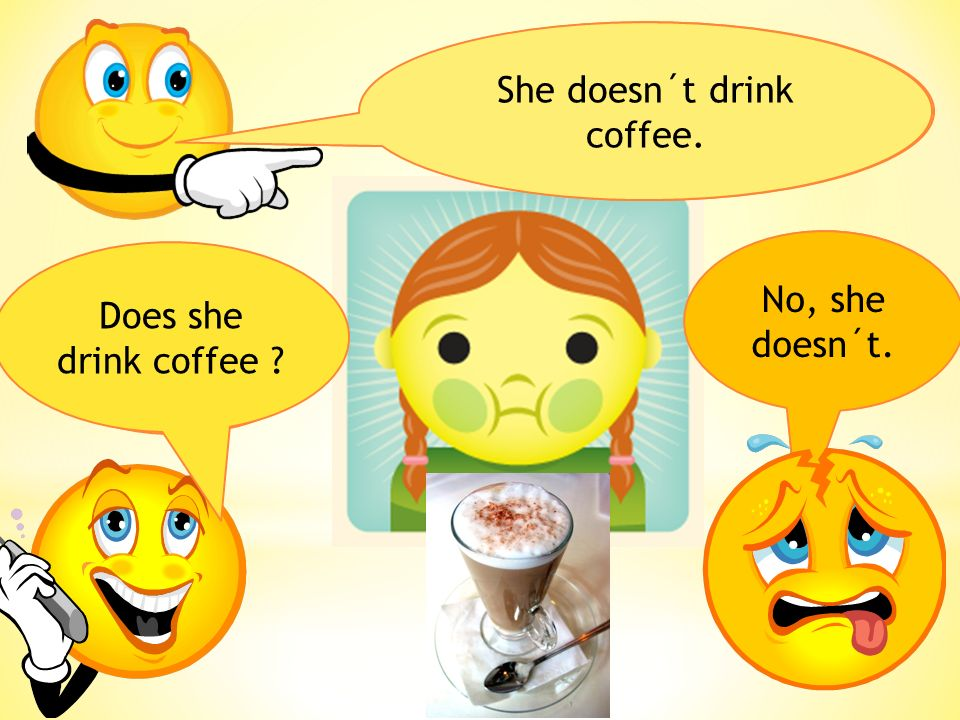 She doesn´t drink coffee. Does she drink coffee No, she doesn´t.