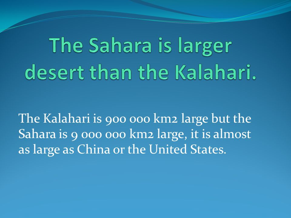 The Kalahari is 900 000 km2 large but the Sahara is 9 000 000 km2 large, it is almost as large as China or the United States.