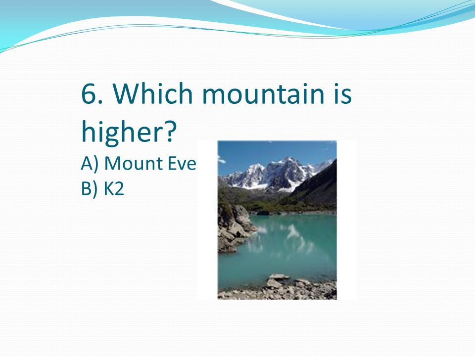 6. Which mountain is higher? A) Mount Everest B) K2
