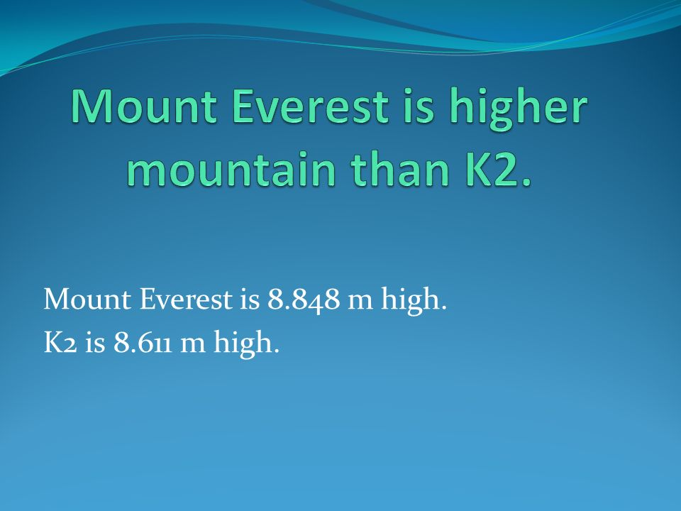 Mount Everest is 8.848 m high. K2 is 8.611 m high.