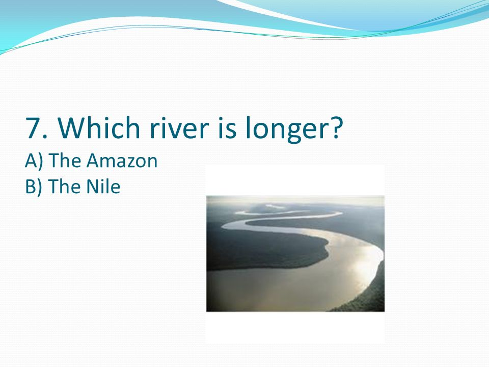7. Which river is longer? A) The Amazon B) The Nile