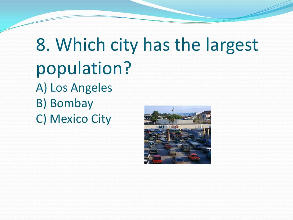 8. Which city has the largest population A) Los Angeles B) Bombay C) Mexico City