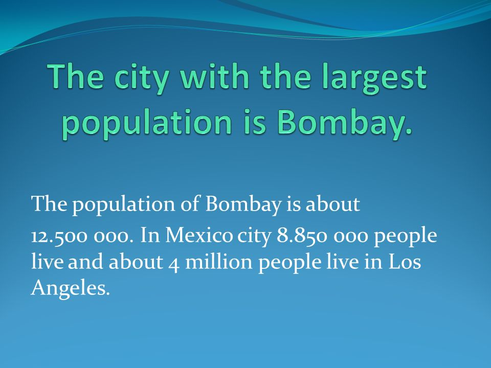 The population of Bombay is about 12.500 000. In Mexico city 8.850 000 people live and about 4 million people live in Los Angeles.