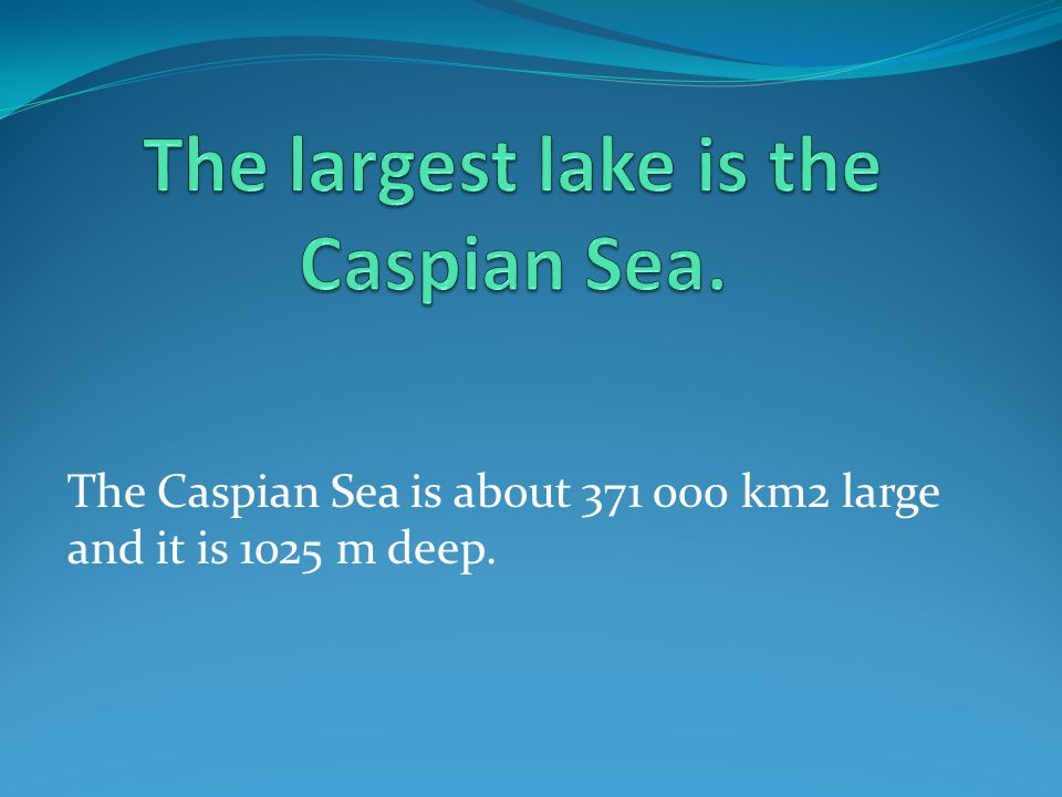 The Caspian Sea is about 371 000 km2 large and it is 1025 m deep.