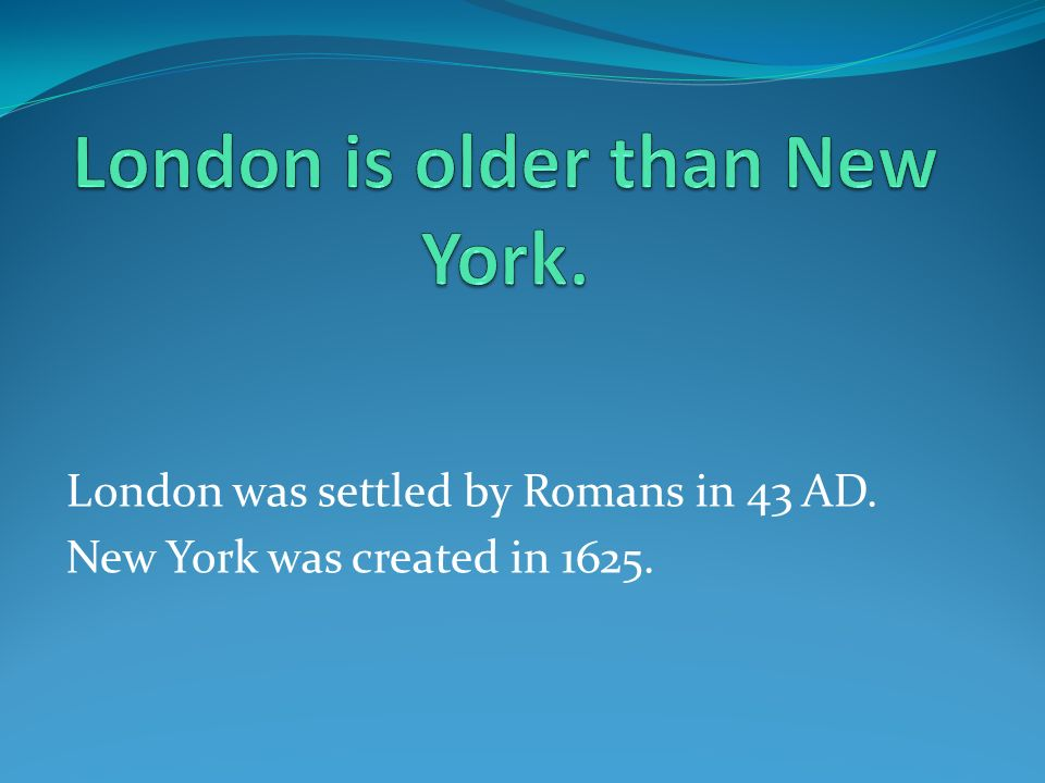 London was settled by Romans in 43 AD. New York was created in 1625.