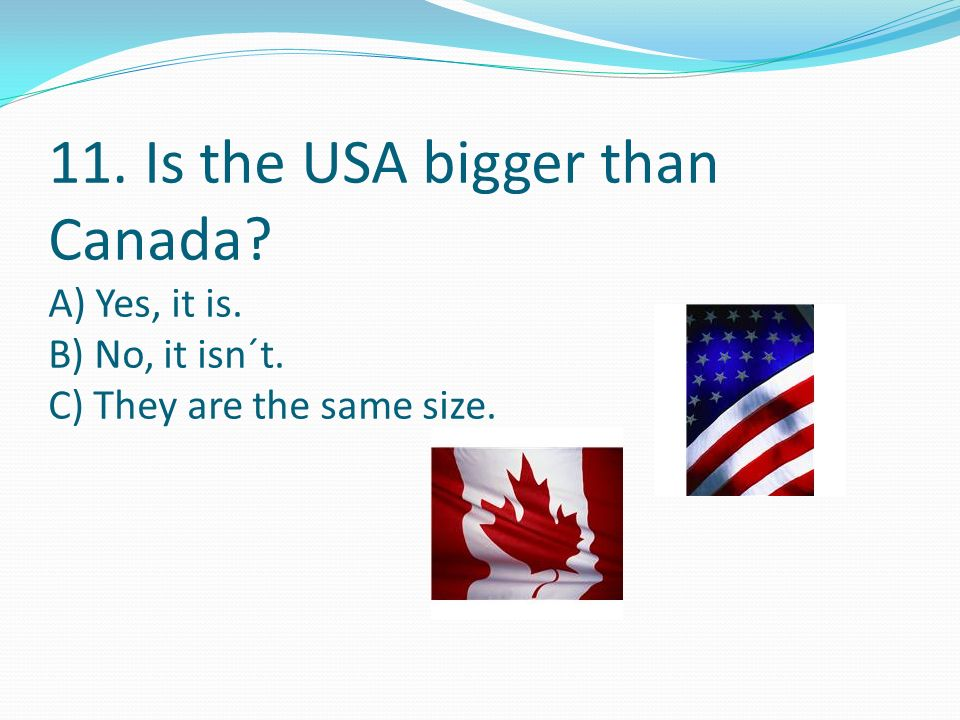11. Is the USA bigger than Canada A) Yes, it is. B) No, it isn´t. C) They are the same size.
