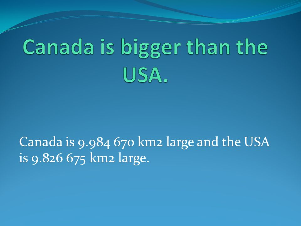 Canada is 9.984 670 km2 large and the USA is 9.826 675 km2 large.