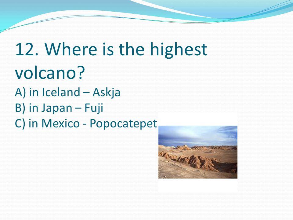 12. Where is the highest volcano? A) in Iceland – Askja B) in Japan – Fuji C) in Mexico - Popocatepetl