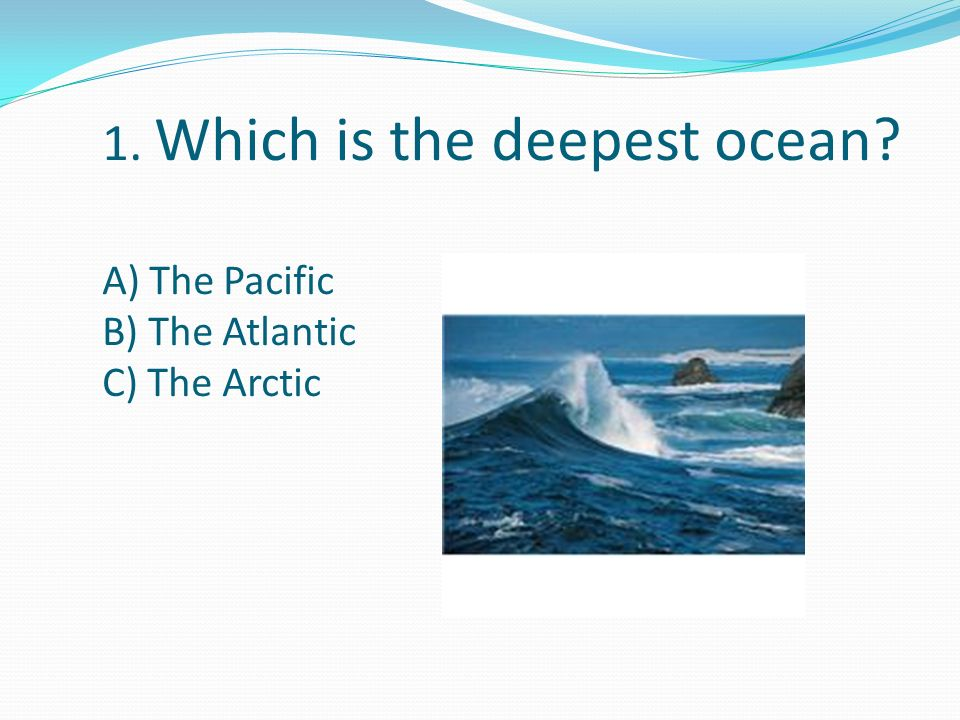 1. Which is the deepest ocean A) The Pacific B) The Atlantic C) The Arctic