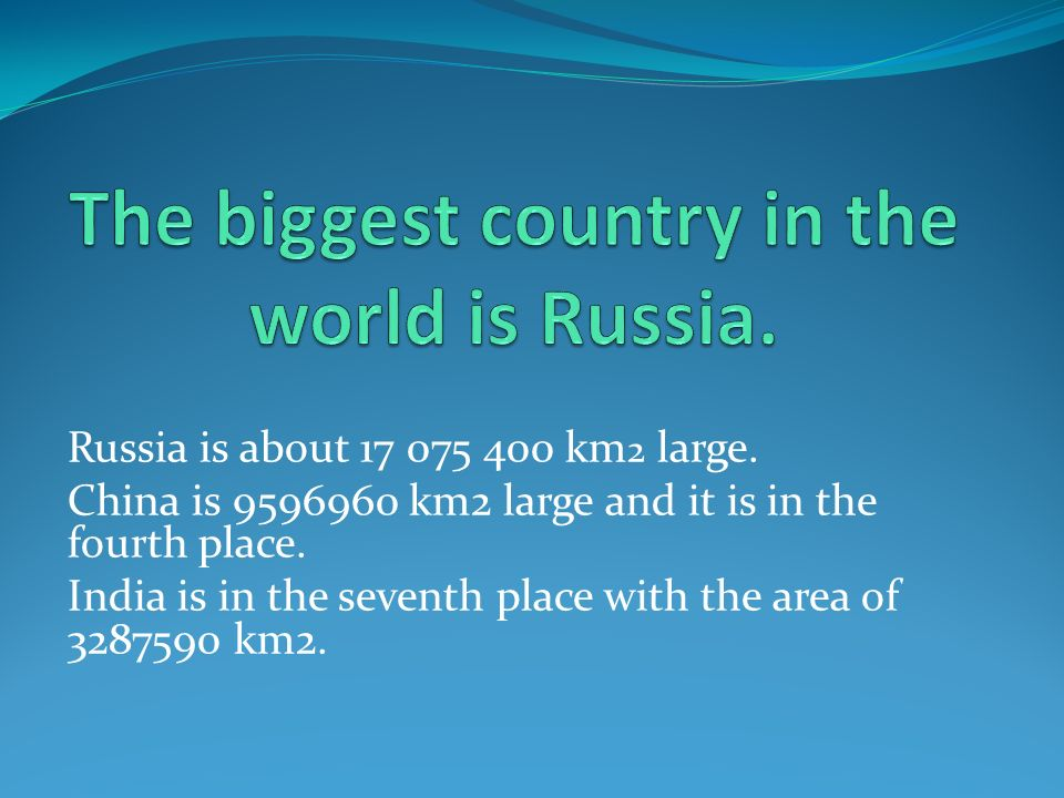 Russia is about 17 075 400 km 2 large. China is 9596960 km2 large and it is in the fourth place. India is in the seventh place with the area of 328759