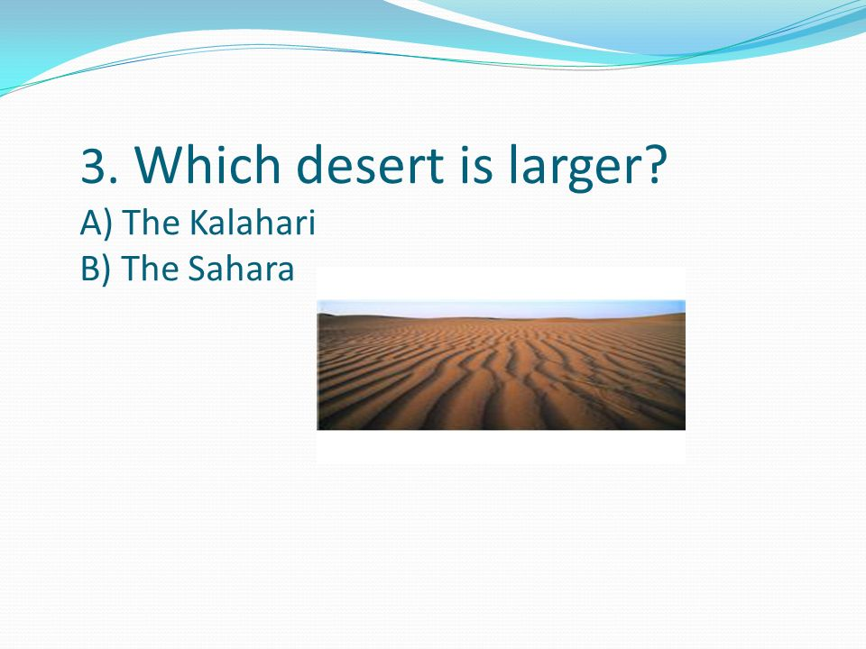 3. Which desert is larger A) The Kalahari B) The Sahara