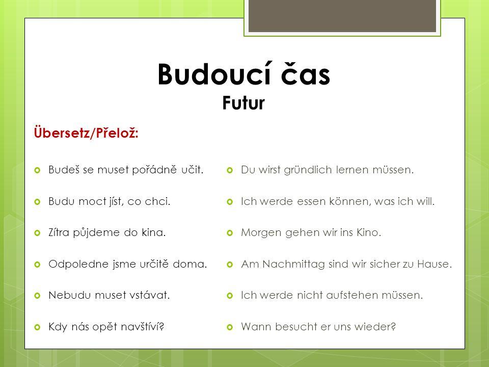 Übersetz/Přelož:  Budeš se muset pořádně učit.  Budu moct jíst, co chci.