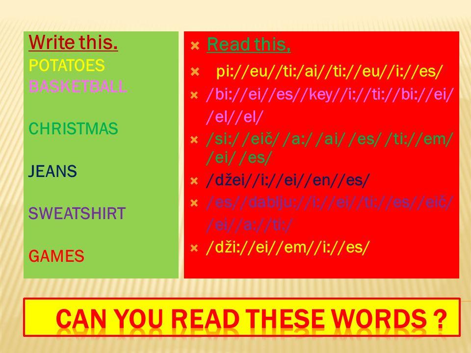 Write this. POTATOES BASKETBALL CHRISTMAS JEANS SWEATSHIRT GAMES  Read this,  / pi://eu//ti:/ai//ti://eu//i://es/  /bi://ei//es//key//i://ti://bi:/