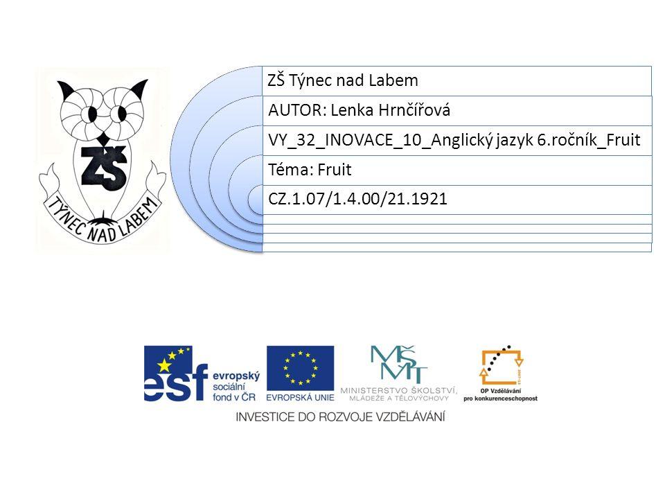 ZŠ Týnec nad Labem AUTOR: Lenka Hrnčířová VY_32_INOVACE_10_Anglický jazyk 6.ročník_Fruit Téma: Fruit CZ.1.07/1.4.00/21.1921