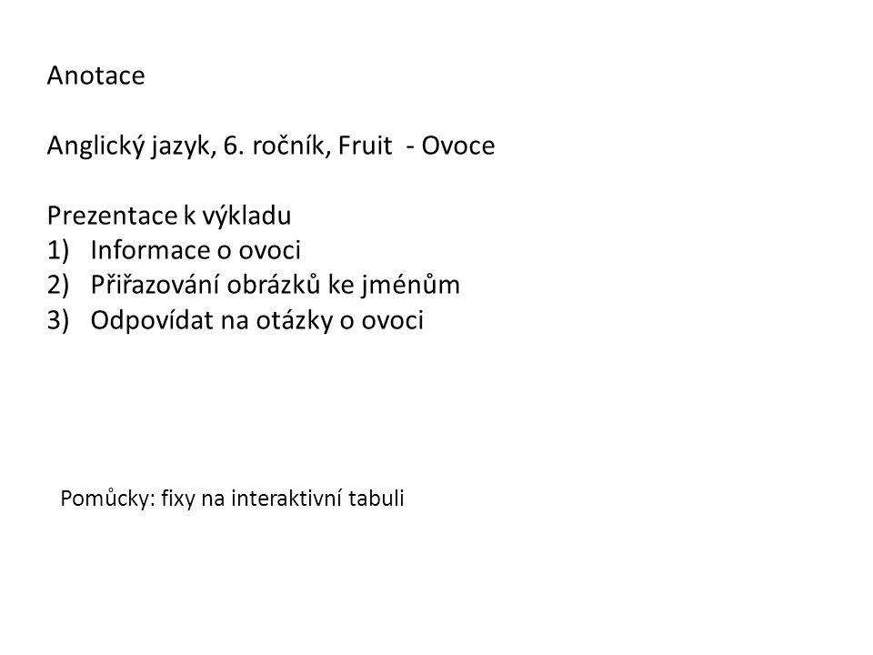 Anotace Anglický jazyk, 6. ročník, Fruit - Ovoce Prezentace k výkladu 1)Informace o ovoci 2)Přiřazování obrázků ke jménům 3)Odpovídat na otázky o ovoc