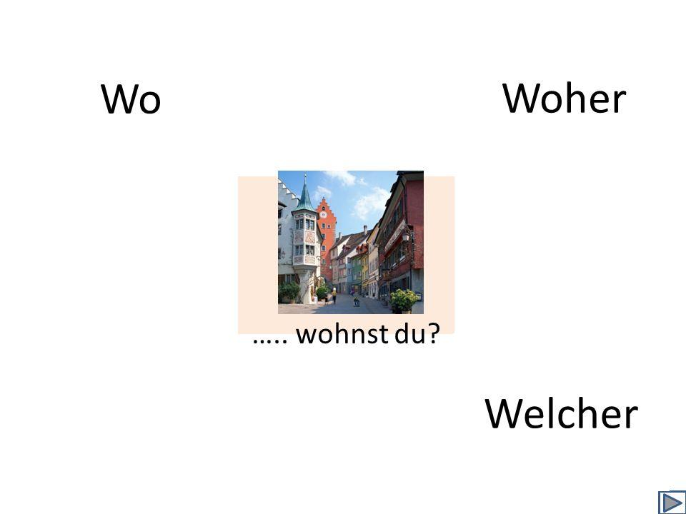 Wo Woher Welcher ….. wohnst du?