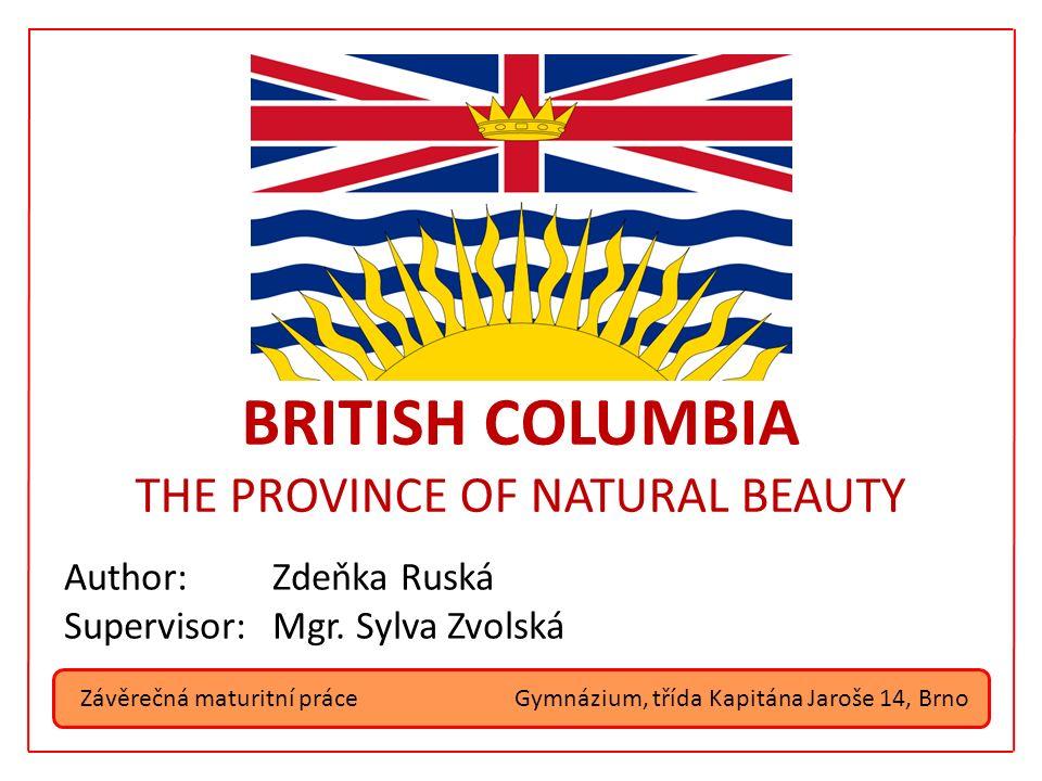 Závěrečná maturitní práce BRITISH COLUMBIA THE PROVINCE OF NATURAL BEAUTY Author:Zdeňka Ruská Supervisor:Mgr. Sylva Zvolská Gymnázium, třída Kapitána