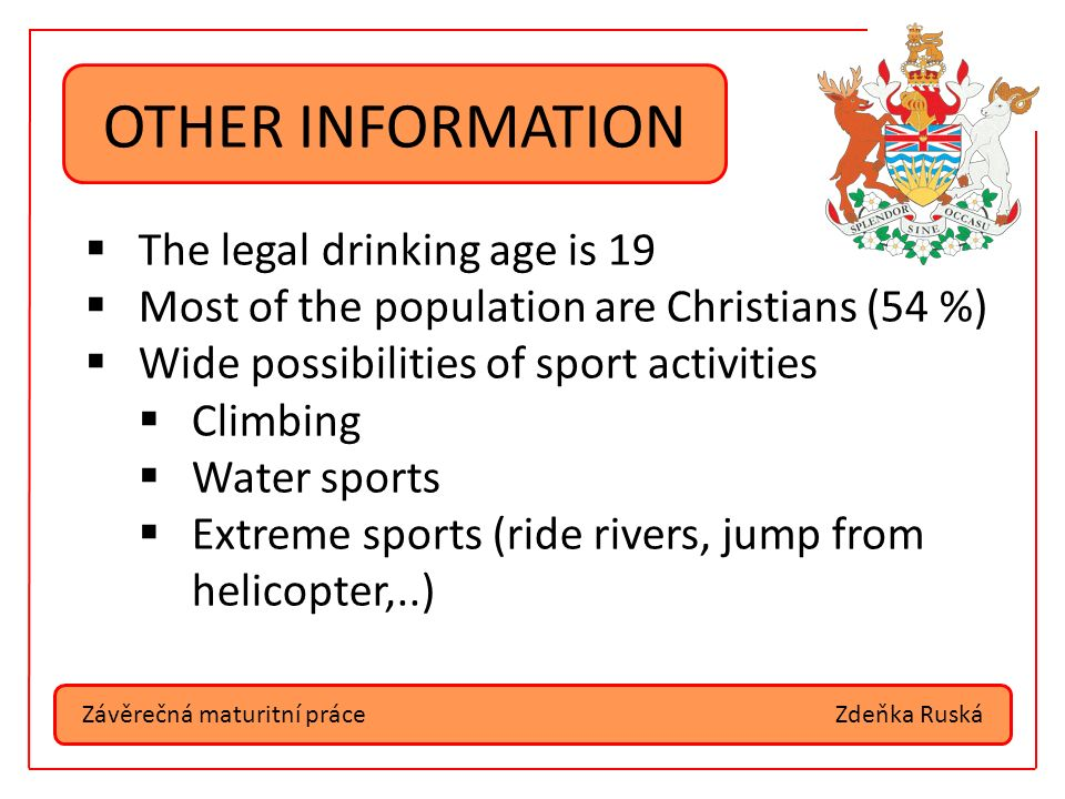 Závěrečná maturitní práceZdeňka Ruská OTHER INFORMATION  The legal drinking age is 19  Most of the population are Christians (54 %)  Wide possibilities of sport activities  Climbing  Water sports  Extreme sports (ride rivers, jump from helicopter,..)