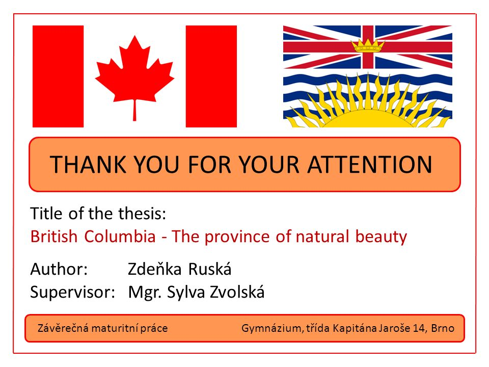 Závěrečná maturitní práceGymnázium, třída Kapitána Jaroše 14, Brno THANK YOU FOR YOUR ATTENTION Title of the thesis: British Columbia - The province of natural beauty Author:Zdeňka Ruská Supervisor:Mgr.