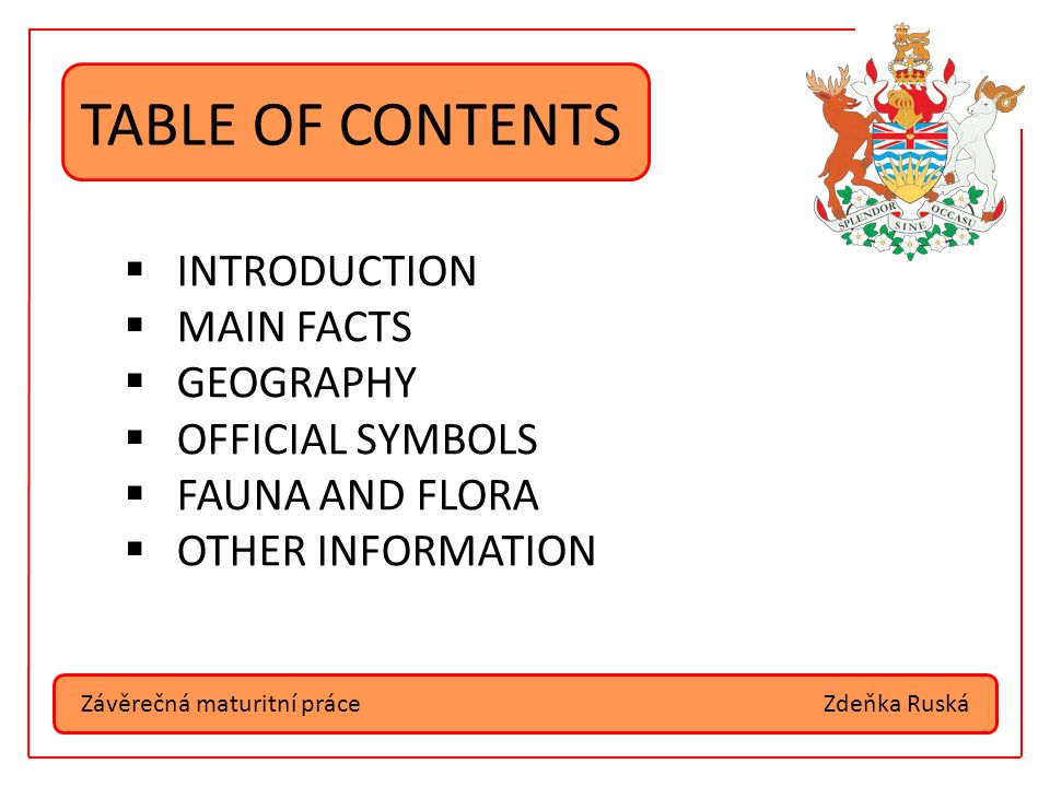 Závěrečná maturitní práceZdeňka Ruská TABLE OF CONTENTS  INTRODUCTION  MAIN FACTS  GEOGRAPHY  OFFICIAL SYMBOLS  FAUNA AND FLORA  OTHER INFORMATION