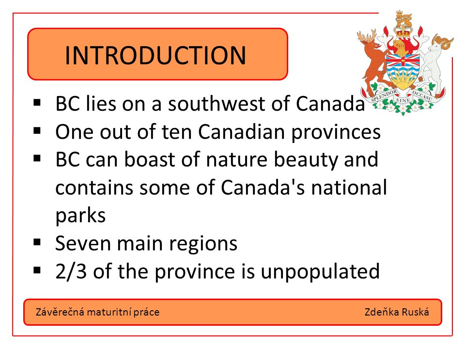 Závěrečná maturitní práceZdeňka Ruská INTRODUCTION  BC lies on a southwest of Canada  One out of ten Canadian provinces  BC can boast of nature beauty and contains some of Canada s national parks  Seven main regions  2/3 of the province is unpopulated