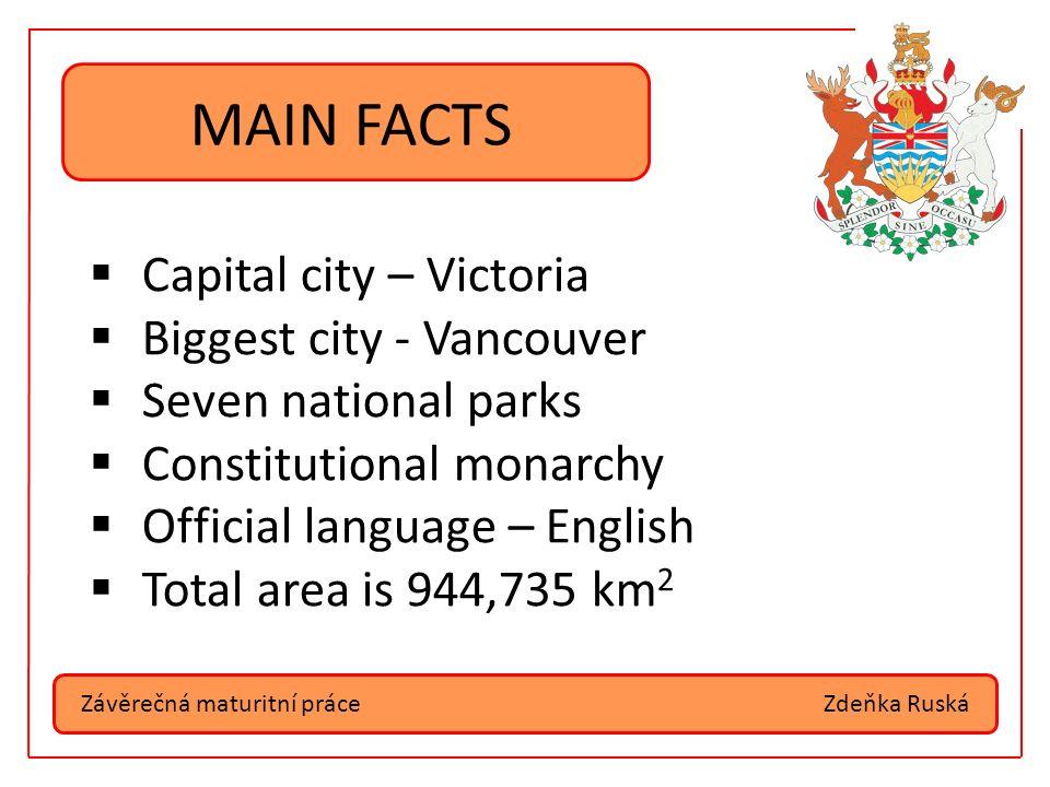 Závěrečná maturitní práceZdeňka Ruská MAIN FACTS  Capital city – Victoria  Biggest city - Vancouver  Seven national parks  Constitutional monarchy