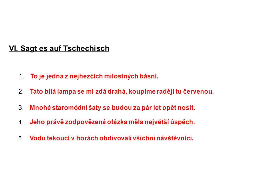VI. Sagt es auf Tschechisch 1.To je jedna z nejhezčích milostných básní. 2.Tato bílá lampa se mi zdá drahá, koupíme raději tu červenou. 3.Mnohé starom