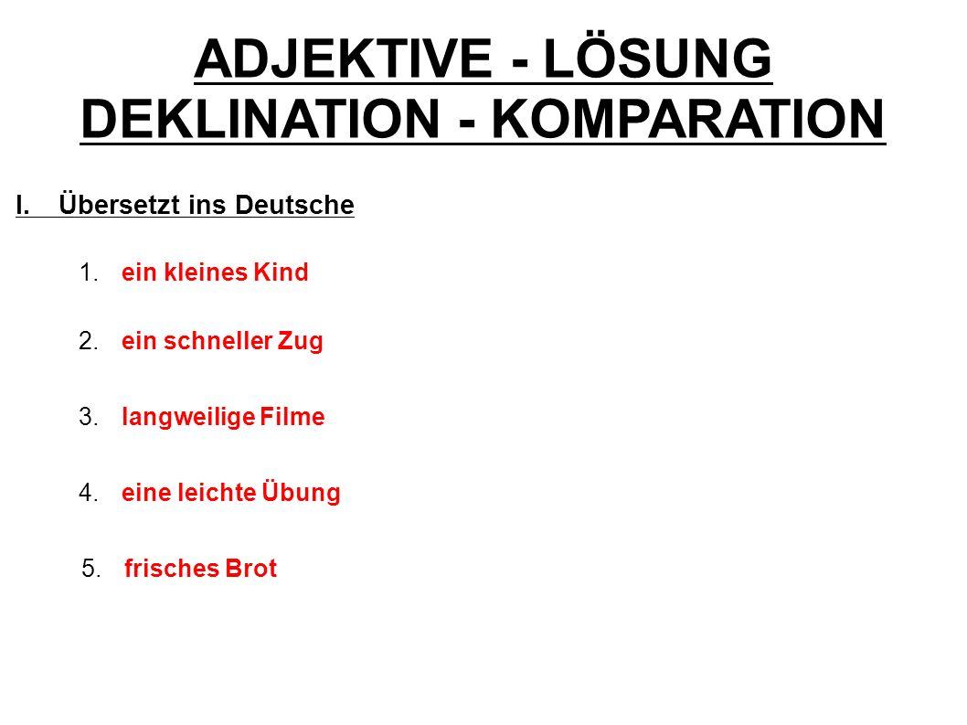 ADJEKTIVE - LÖSUNG DEKLINATION - KOMPARATION I.Übersetzt ins Deutsche 1. ein kleines Kind 2. ein schneller Zug 3. langweilige Filme 4.eine leichte Übu