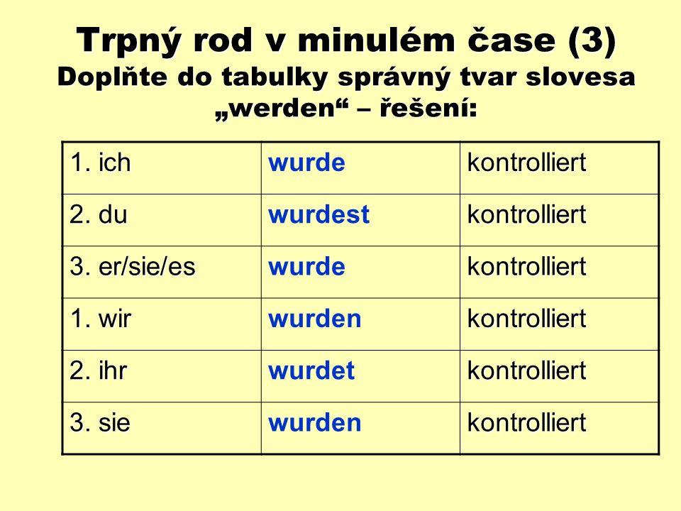 """Trpný rod v minulém čase (3) Doplňte do tabulky správný tvar slovesa """"werden : 1."""