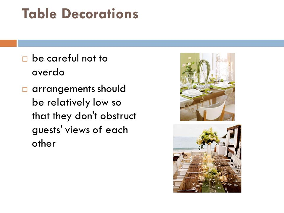 Table Decorations  be careful not to overdo  arrangements should be relatively low so that they don t obstruct guests views of each other