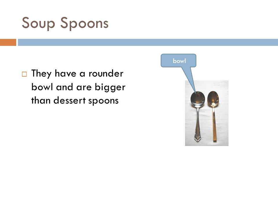 Soup Spoons  They have a rounder bowl and are bigger than dessert spoons bowl