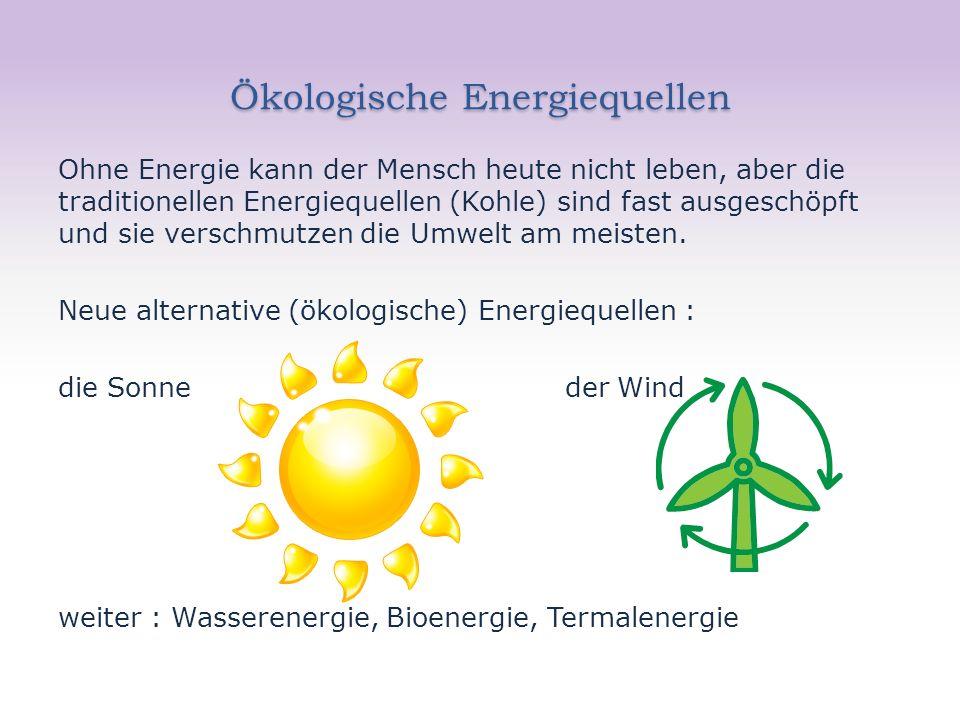 Ökologische Energiequellen Ohne Energie kann der Mensch heute nicht leben, aber die traditionellen Energiequellen (Kohle) sind fast ausgeschöpft und sie verschmutzen die Umwelt am meisten.