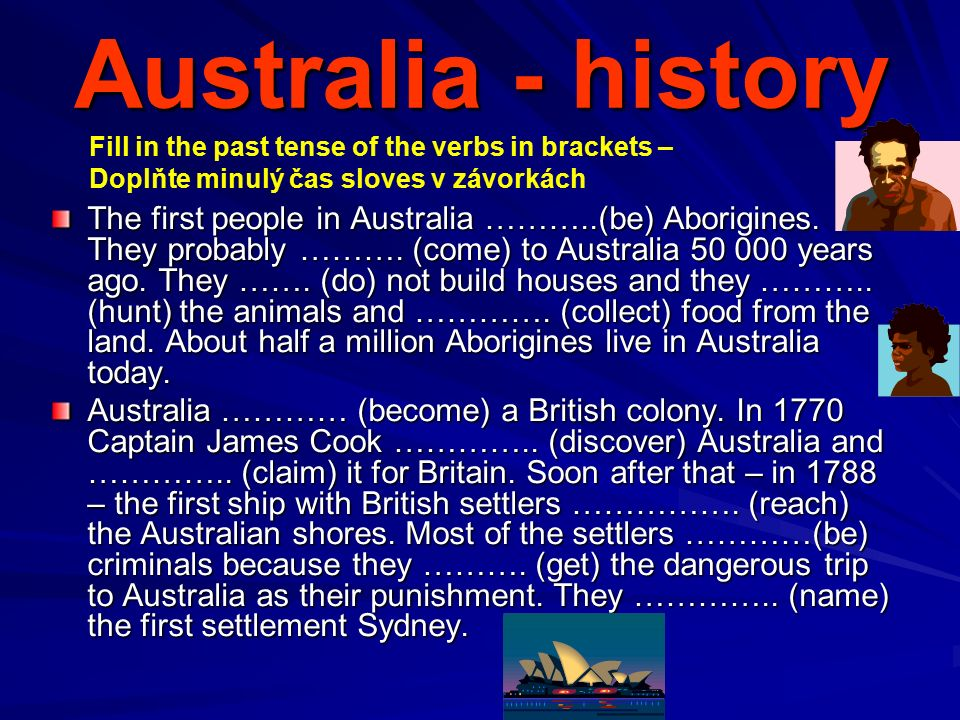 Australia - history The first people in Australia ………..(be) Aborigines. They probably ………. (come) to Australia 50 000 years ago. They ……. (do) not bui