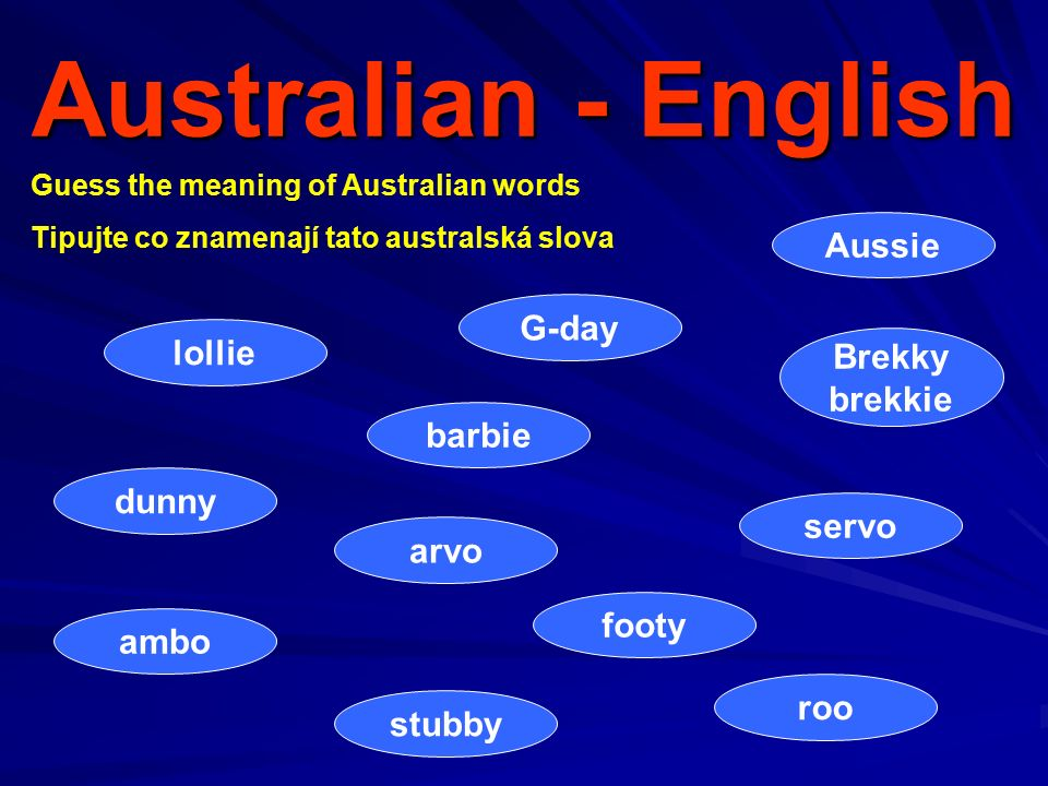 Australian - English Guess the meaning of Australian words Tipujte co znamenají tato australská slova barbie roo Brekky brekkie G-day Aussie arvo servo dunny lollie ambo stubby footy