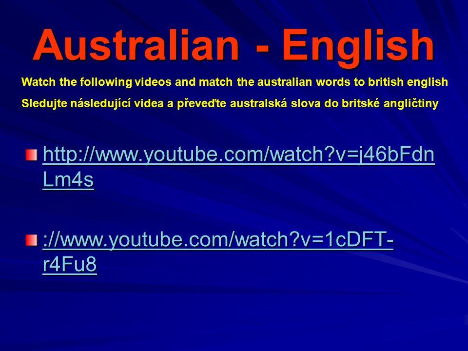Australian - English http://www.youtube.com/watch v=j46bFdn Lm4s http://www.youtube.com/watch v=j46bFdn Lm4s ://www.youtube.com/watch v=1cDFT- r4Fu8 ://www.youtube.com/watch v=1cDFT- r4Fu8 Watch the following videos and match the australian words to british english Sledujte následující videa a převeďte australská slova do britské angličtiny
