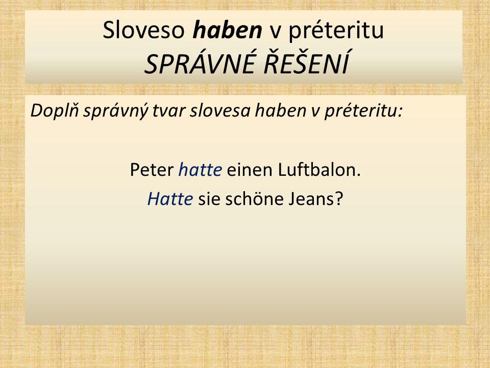 Sloveso haben v préteritu SPRÁVNÉ ŘEŠENÍ Doplň správný tvar slovesa haben v préteritu: Peter hatte einen Luftbalon.