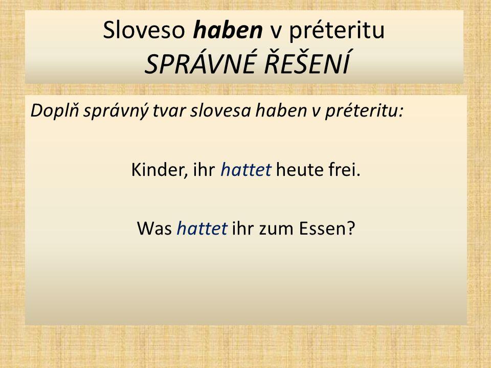 Sloveso haben v préteritu SPRÁVNÉ ŘEŠENÍ Doplň správný tvar slovesa haben v préteritu: Kinder, ihr hattet heute frei.