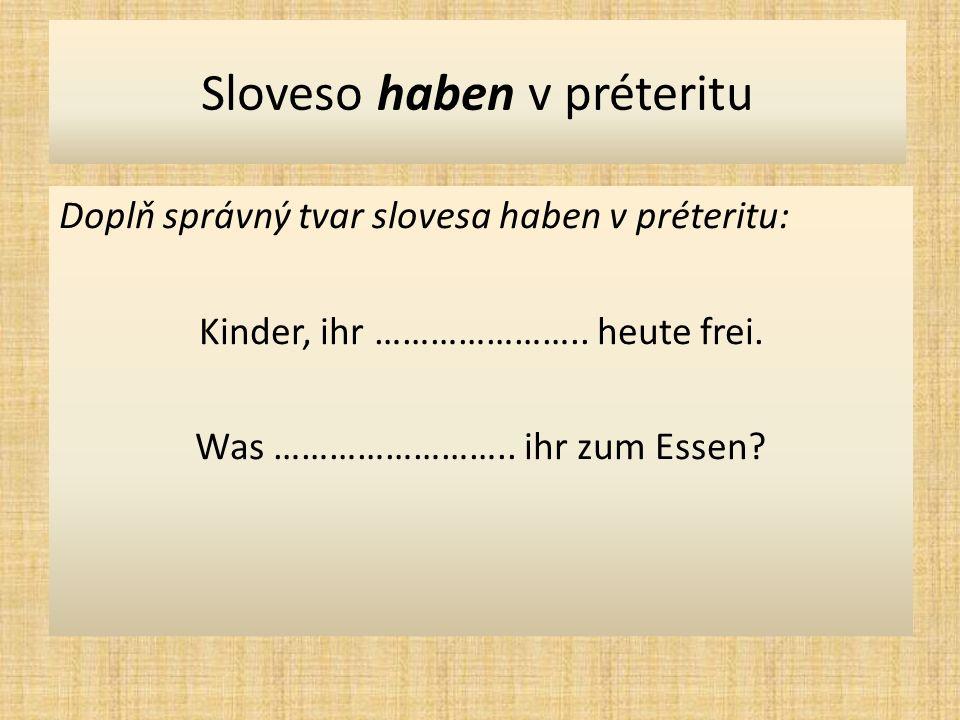 Sloveso haben v préteritu Doplň správný tvar slovesa haben v préteritu: Kinder, ihr …………………..