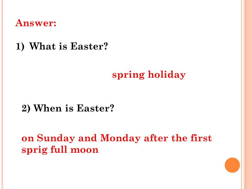 Answer: 1)What is Easter. spring holiday 2) When is Easter.