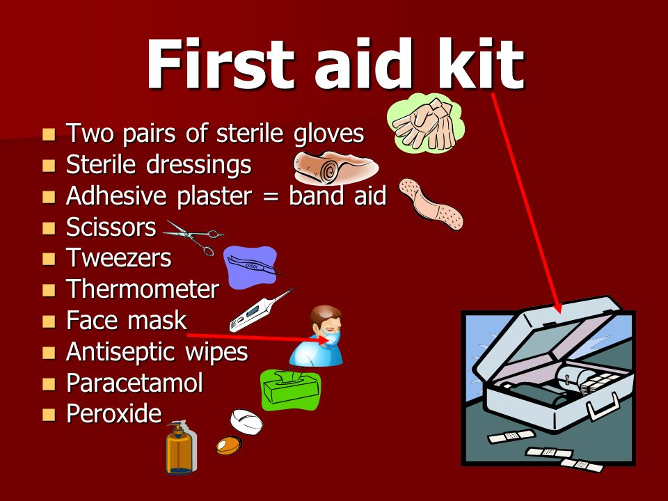 First aid kit Two pairs of sterile gloves Two pairs of sterile gloves Sterile dressings Sterile dressings Adhesive plaster = band aid Adhesive plaster = band aid Scissors Scissors Tweezers Tweezers Thermometer Thermometer Face mask Face mask Antiseptic wipes Antiseptic wipes Paracetamol Paracetamol Peroxide Peroxide