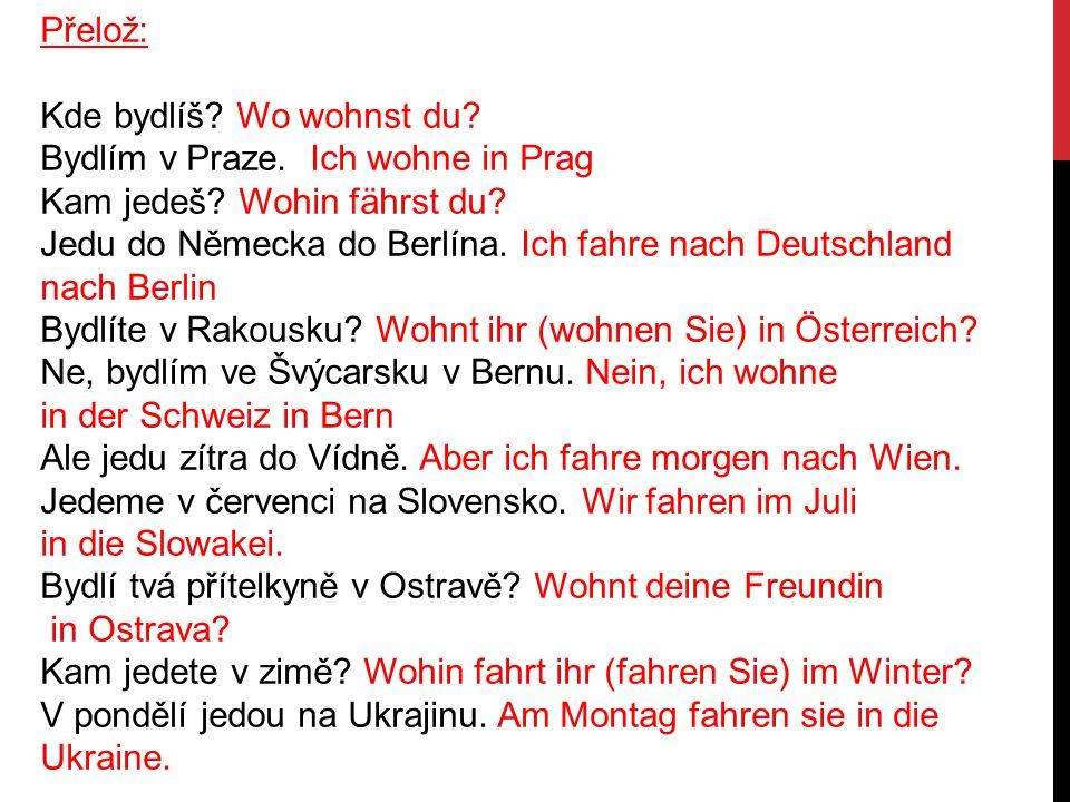 Přelož: Kde bydlíš? Wo wohnst du? Bydlím v Praze. Ich wohne in Prag Kam jedeš? Wohin fährst du? Jedu do Německa do Berlína. Ich fahre nach Deutschland