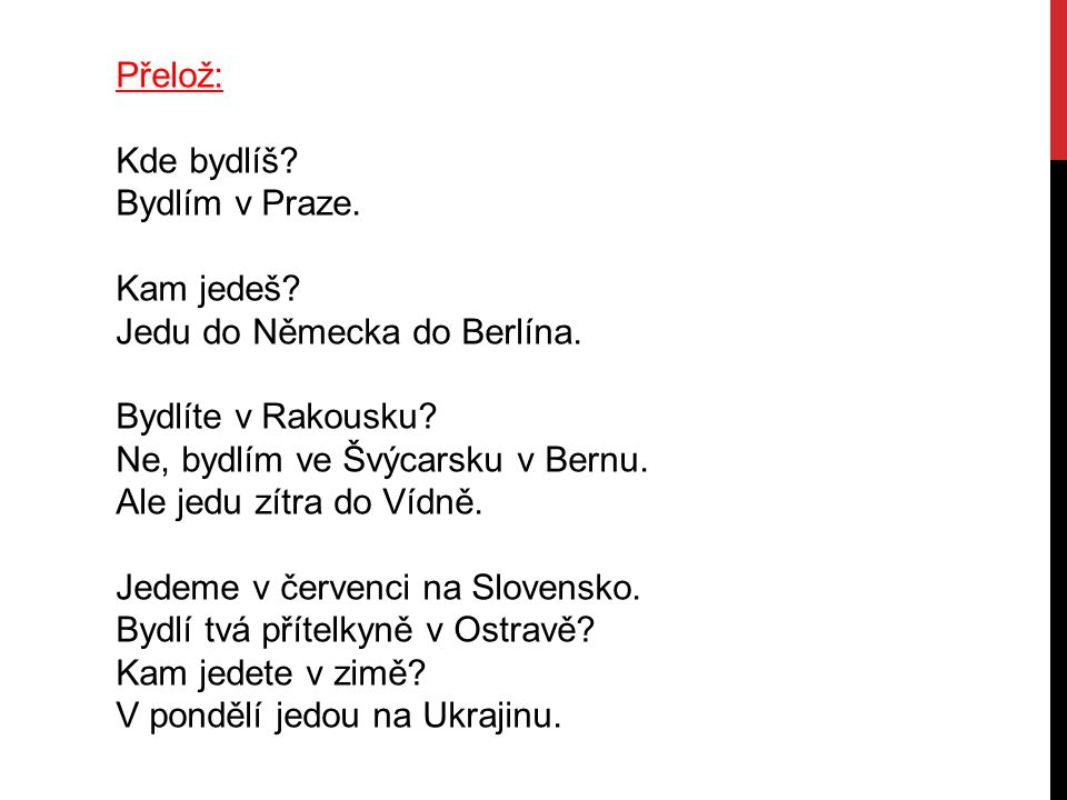 Přelož: Kde bydlíš? Bydlím v Praze. Kam jedeš? Jedu do Německa do Berlína. Bydlíte v Rakousku? Ne, bydlím ve Švýcarsku v Bernu. Ale jedu zítra do Vídn