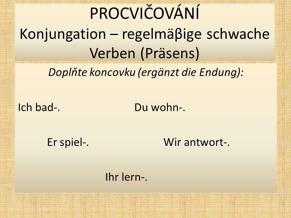 PROCVIČOVÁNÍ Konjungation – regelmäβige schwache Verben (Präsens) Najděte kořen slova (findet den Wortstamm) : badenwohnen spielenantworten lernen