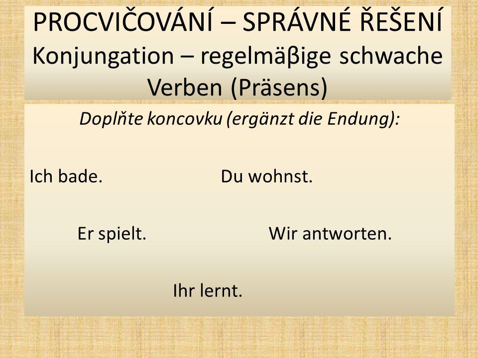 PROCVIČOVÁNÍ – SPRÁVNÉ ŘEŠENÍ Konjungation – regelmäβige schwache Verben (Präsens) Najděte kořen slova (findet den Wortstamm) : bad-enwohn-en spiel-enantwort-en lern-en