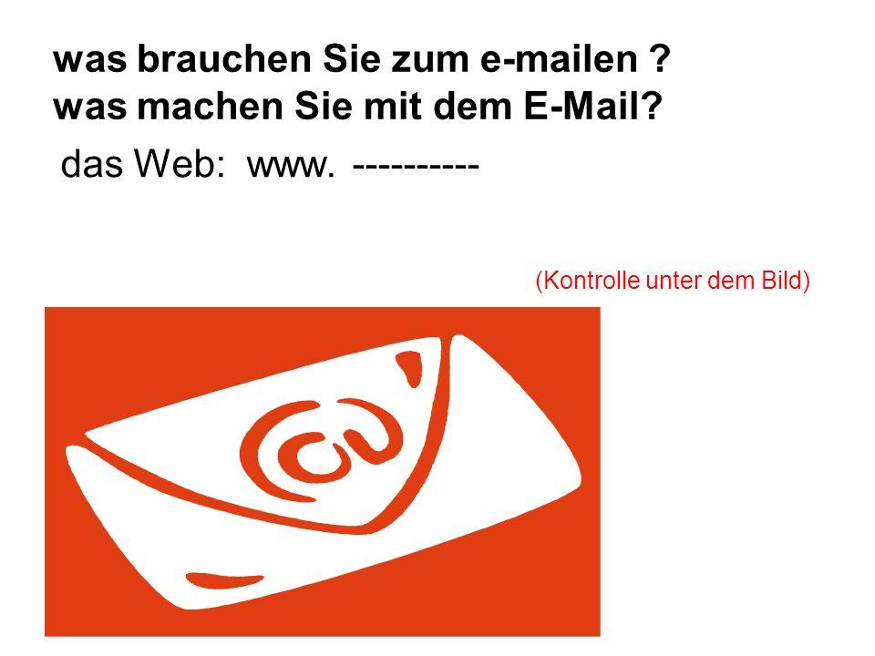 was brauchen Sie zum e-mailen ? was machen Sie mit dem E-Mail? das Web: www. ---------- (Kontrolle unter dem Bild) E-Mail-Adresse - Passwort eingeben