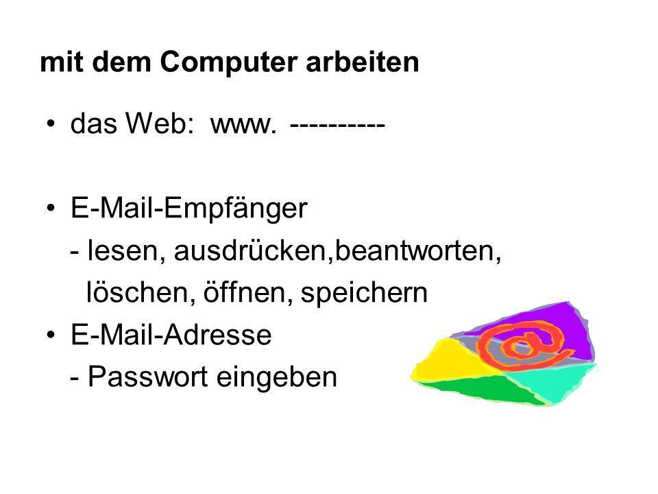 mit dem Computer arbeiten das Web: www. ---------- E-Mail-Empfänger - lesen, ausdrücken,beantworten, löschen, öffnen, speichern E-Mail-Adresse - Passw