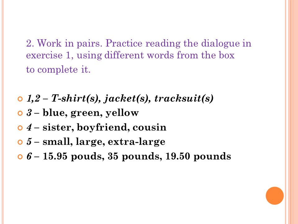 2. Work in pairs. Practice reading the dialogue in exercise 1, using different words from the box to complete it. 1,2 – T-shirt(s), jacket(s), tracksu