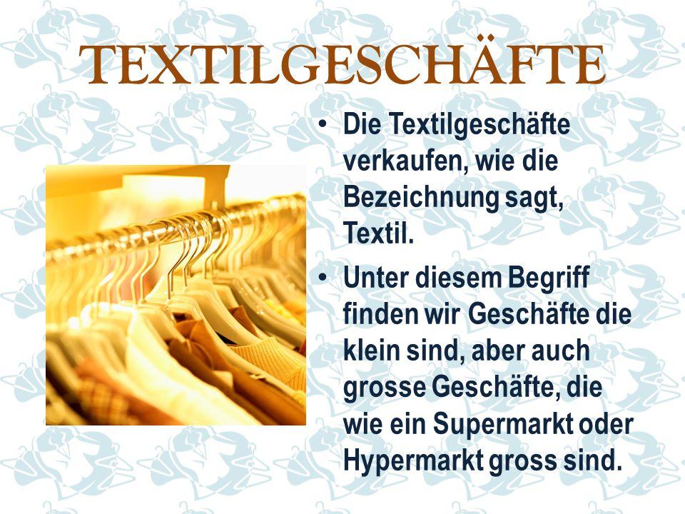 TEXTILGESCHÄFTE Die Textilgeschäfte verkaufen, wie die Bezeichnung sagt, Textil. Unter diesem Begriff finden wir Geschäfte die klein sind, aber auch g