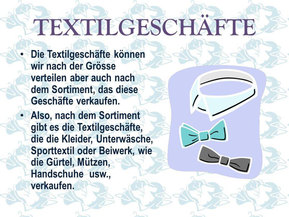 TEXTILGESCHÄFTE Die Textilgeschäfte können wir nach der Grösse verteilen aber auch nach dem Sortiment, das diese Geschäfte verkaufen. Also, nach dem S