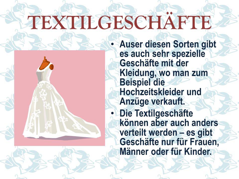 TEXTILGESCHÄFTE Auser diesen Sorten gibt es auch sehr spezielle Geschäfte mit der Kleidung, wo man zum Beispiel die Hochzeitskleider und Anzüge verkauft.